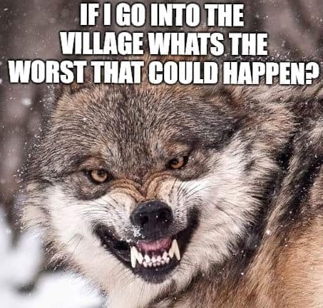 Angry Dog Meme - If I go into the village what's the worst that could happen