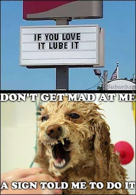 Angry Dog Meme - If you love it lube it. Don't get mad at me a sign told me to do it